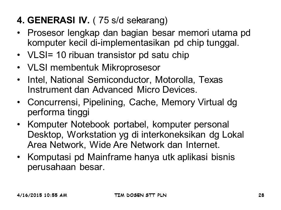 4/16/2015 10:56 AMTIM DOSEN STT PLN28. 4. GENERASI IV. ( 75 s/d sekarang) Prosesor lengkap dan bagian besar memori utama pd komputer kecil di-implemen