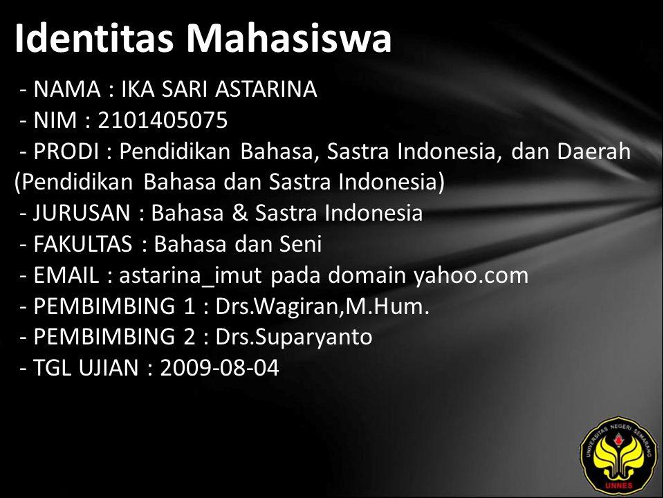 Identitas Mahasiswa - NAMA : IKA SARI ASTARINA - NIM : 2101405075 - PRODI : Pendidikan Bahasa, Sastra Indonesia, dan Daerah (Pendidikan Bahasa dan Sastra Indonesia) - JURUSAN : Bahasa & Sastra Indonesia - FAKULTAS : Bahasa dan Seni - EMAIL : astarina_imut pada domain yahoo.com - PEMBIMBING 1 : Drs.Wagiran,M.Hum.