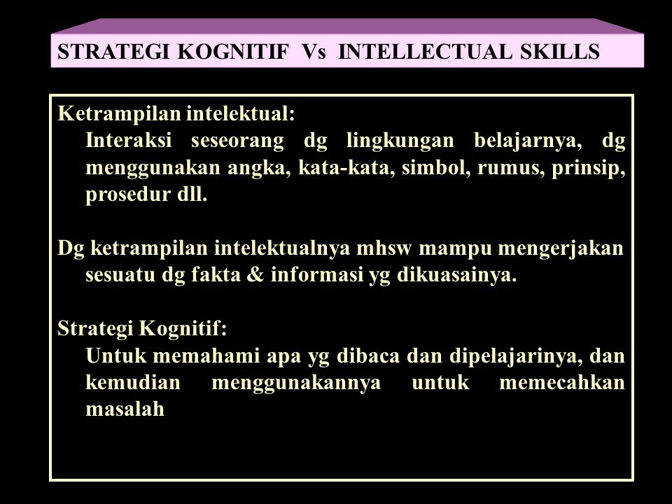 Gagne (1974): Strategi Kognitif = kemampuan internal yg terorganisasi yg dpt membantu mhsw dlm proses belajar, proses berfikir, memecahkan masalah, dan mengambil keputusan.