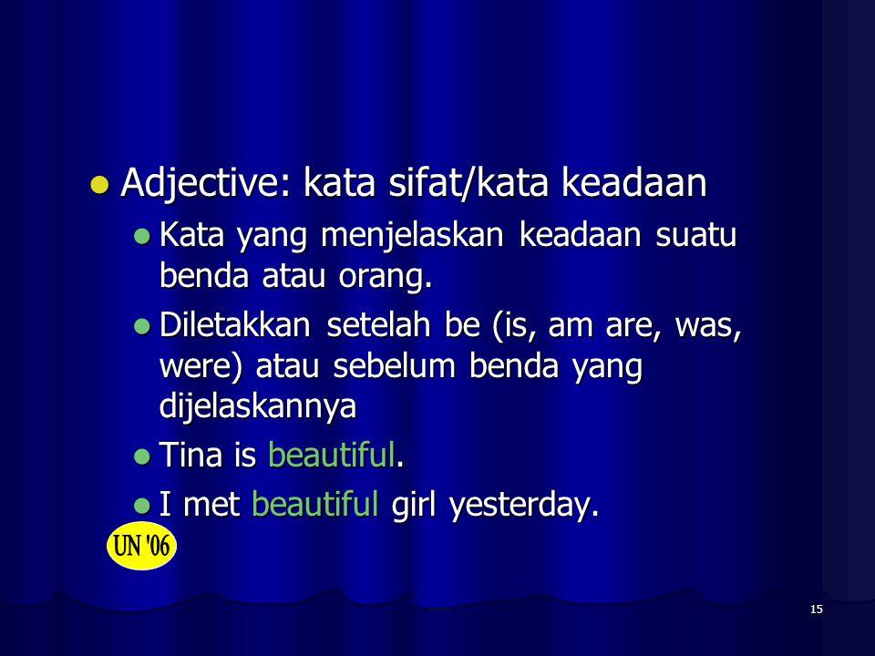 15 Adjective: kata sifat/kata keadaan Adjective: kata sifat/kata keadaan Kata yang menjelaskan keadaan suatu benda atau orang. Kata yang menjelaskan k