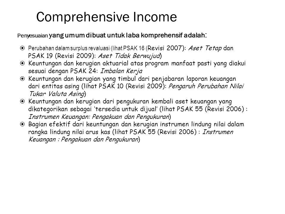 Comprehensive Income Penyesuaian yang umum dibuat untuk laba komprehensif adalah :  Perubahan dalam surplus revaluasi (lihat PSAK 16 ( Revisi 2007): Aset Tetap dan PSAK 19 (Revisi 2009): Aset Tidak Berwujud)  Keuntungan dan kerugian aktuarial atas program manfaat pasti yang diakui sesuai dengan PSAK 24: Imbalan Kerja  Keuntungan dan kerugian yang timbul dari penjabaran laporan keuangan dari entitas asing (lihat PSAK 10 (Revisi 2009): Pengaruh Perubahan Nilai Tukar Valuta Asing)  Keuntungan dan kerugian dari pengukuran kembali aset keuangan yang dikategorikan sebagai 'tersedia untuk dijual' (lihat PSAK 55 (Revisi 2006) : Instrumen Keuangan: Pengakuan dan Pengukuran)  Bagian efektif dari keuntungan dan kerugian instrumen lindung nilai dalam rangka lindung nilai arus kas (lihat PSAK 55 (Revisi 2006) : Instrumen Keuangan : Pengakuan dan Pengukuran)