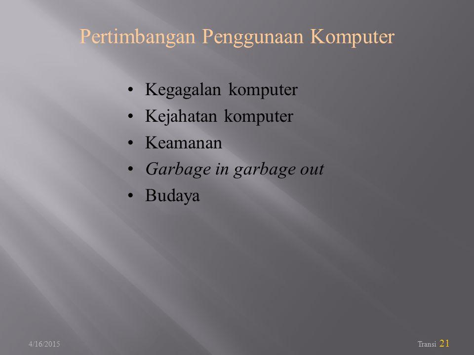 4/16/2015 Transi 21 Pertimbangan Penggunaan Komputer Kegagalan komputer Kejahatan komputer Keamanan Garbage in garbage out Budaya