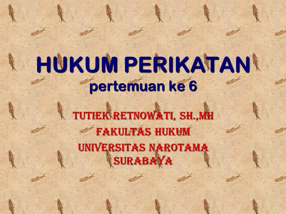 HUKUM PERIKATAN pertemuan ke 6 TUTIEK RETNOWATI, SH.,MH FAKULTAS HUKUM UNIVERSITAS NAROTAMA SURABAYA