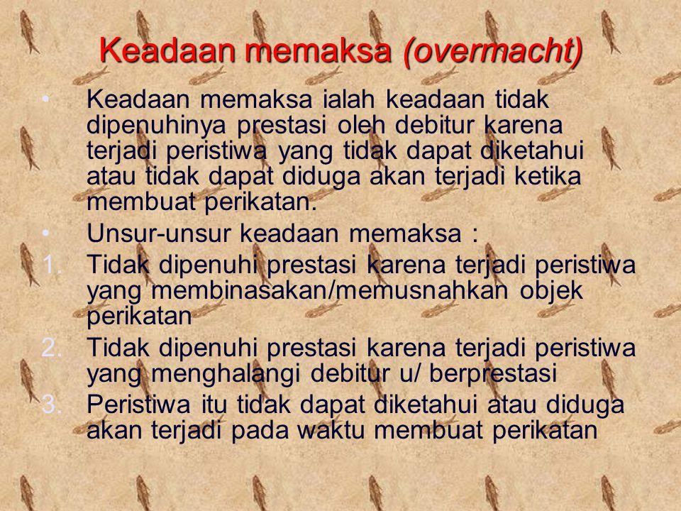 Keadaan memaksa (overmacht) Keadaan memaksa ialah keadaan tidak dipenuhinya prestasi oleh debitur karena terjadi peristiwa yang tidak dapat diketahui atau tidak dapat diduga akan terjadi ketika membuat perikatan.