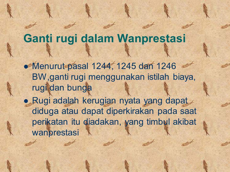 Ganti rugi dalam Wanprestasi Menurut pasal 1244, 1245 dan 1246 BW,ganti rugi menggunakan istilah biaya, rugi dan bunga Rugi adalah kerugian nyata yang dapat diduga atau dapat diperkirakan pada saat perikatan itu diadakan, yang timbul akibat wanprestasi