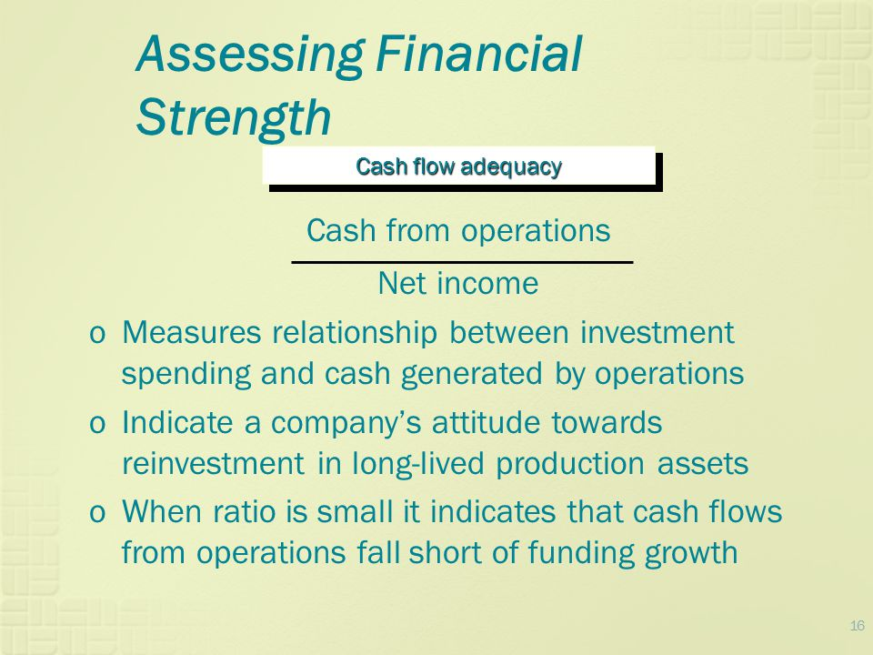 16 Assessing Financial Strength Cash flow adequacy Cash from operations Net income oMeasures relationship between investment spending and cash generat