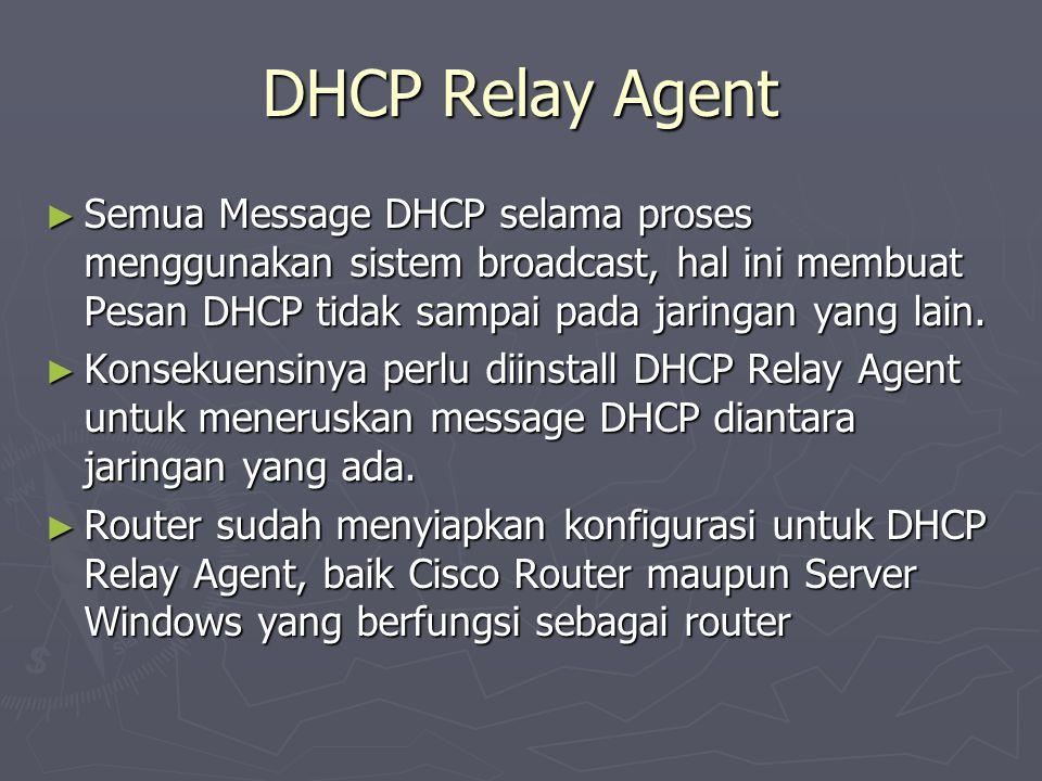 DHCP Relay Agent ► Semua Message DHCP selama proses menggunakan sistem broadcast, hal ini membuat Pesan DHCP tidak sampai pada jaringan yang lain. ► K