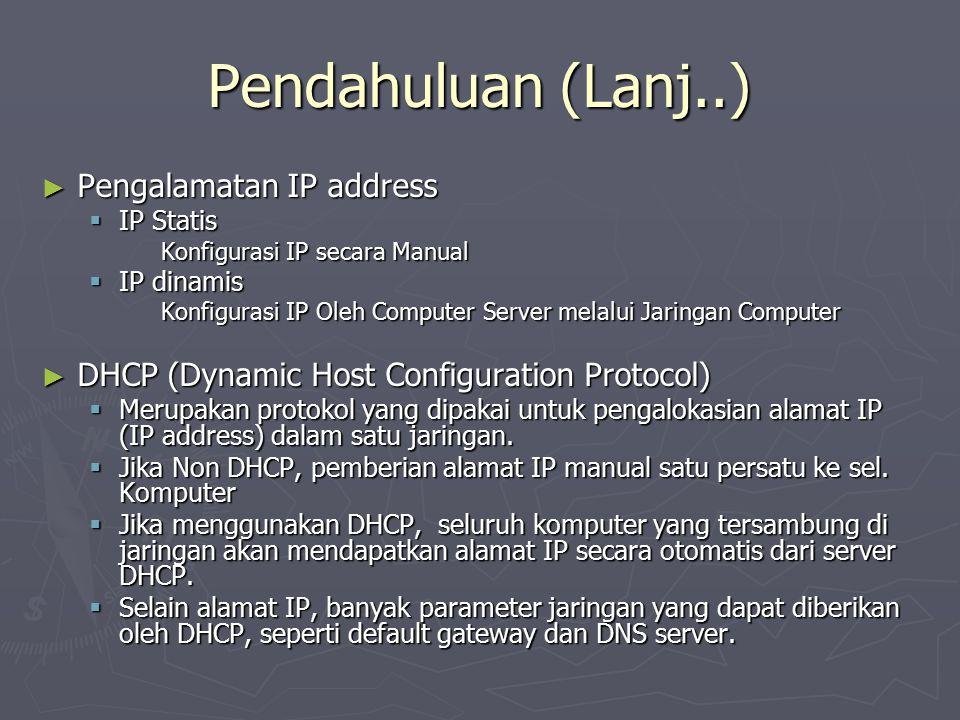 Pendahuluan (Lanj..) ► Pengalamatan IP address  IP Statis Konfigurasi IP secara Manual  IP dinamis Konfigurasi IP Oleh Computer Server melalui Jarin