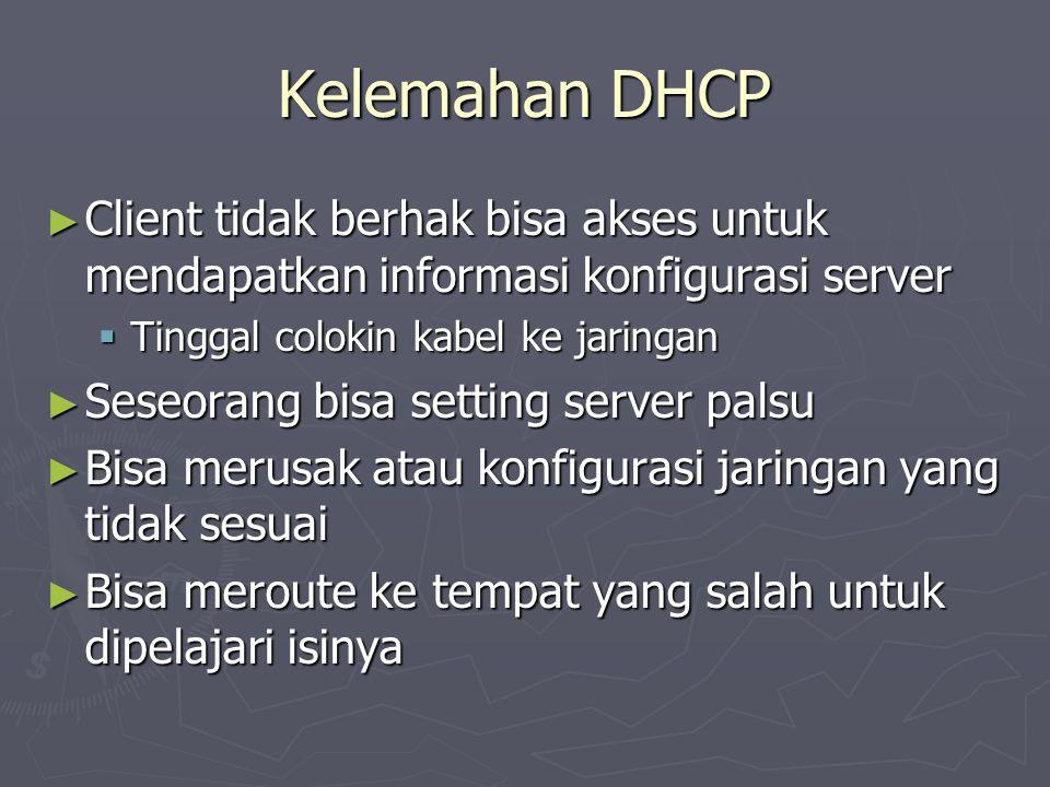 Kelemahan DHCP ► Client tidak berhak bisa akses untuk mendapatkan informasi konfigurasi server  Tinggal colokin kabel ke jaringan ► Seseorang bisa se