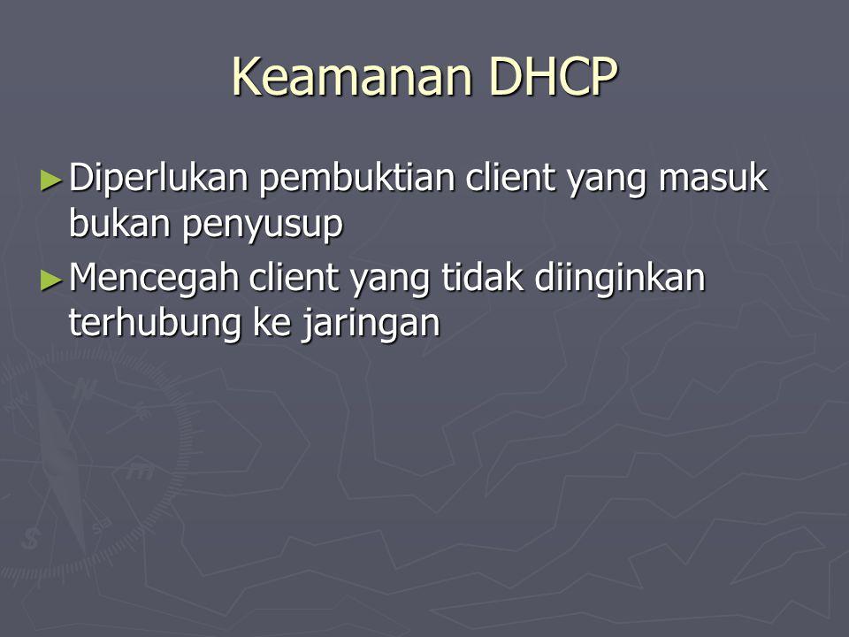 Keamanan DHCP ► Diperlukan pembuktian client yang masuk bukan penyusup ► Mencegah client yang tidak diinginkan terhubung ke jaringan