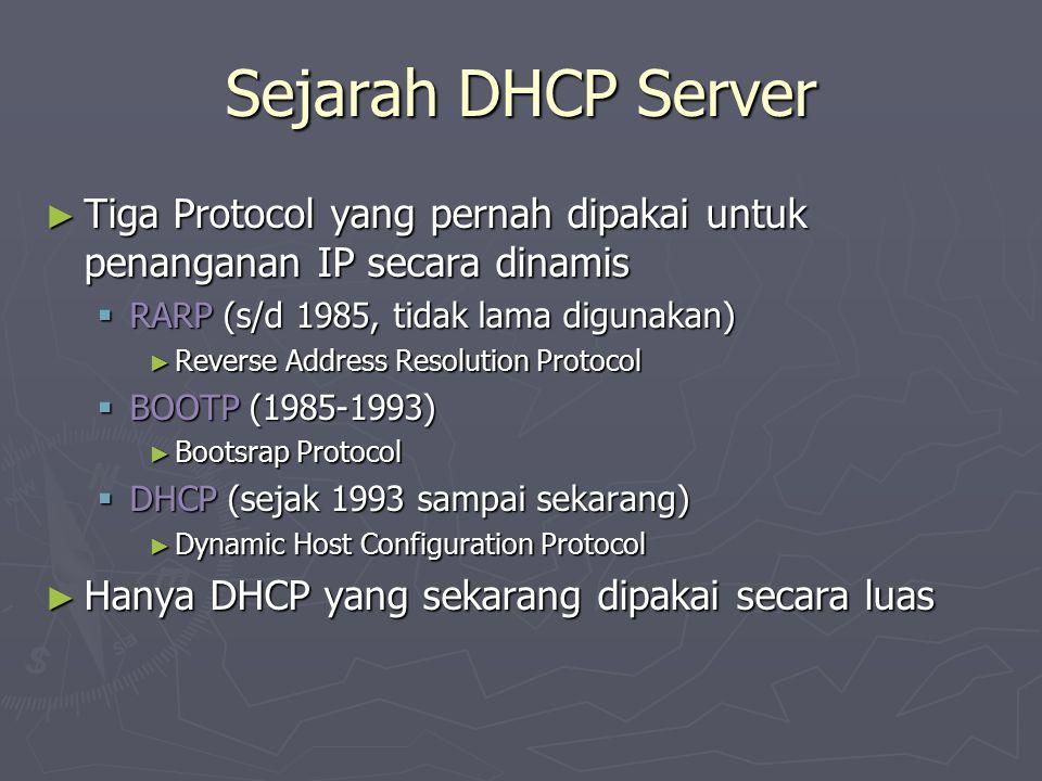 Sejarah DHCP Server ► Tiga Protocol yang pernah dipakai untuk penanganan IP secara dinamis  RARP (s/d 1985, tidak lama digunakan) ► Reverse Address Resolution Protocol  BOOTP (1985-1993) ► Bootsrap Protocol  DHCP (sejak 1993 sampai sekarang) ► Dynamic Host Configuration Protocol ► Hanya DHCP yang sekarang dipakai secara luas