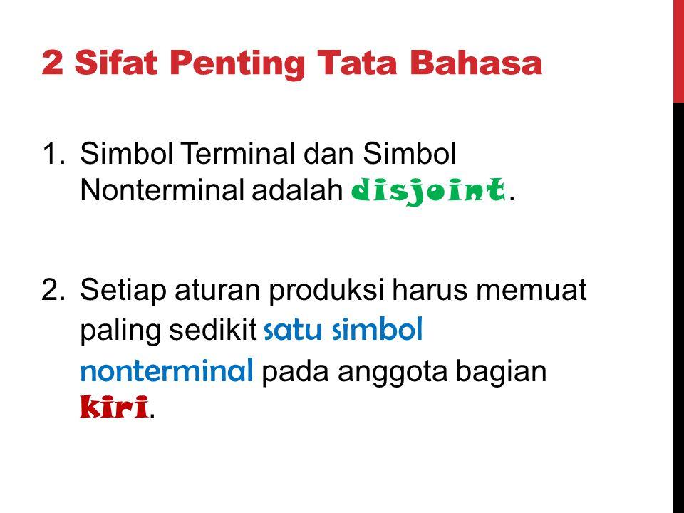 2 Sifat Penting Tata Bahasa 1.Simbol Terminal dan Simbol Nonterminal adalah disjoint. 2.Setiap aturan produksi harus memuat paling sedikit satu simbol