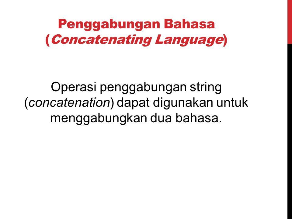 Penggabungan Bahasa (Concatenating Language) Operasi penggabungan string (concatenation) dapat digunakan untuk menggabungkan dua bahasa.