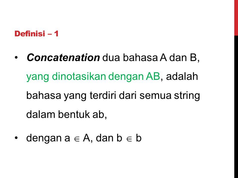 Definisi – 1 Concatenation dua bahasa A dan B, yang dinotasikan dengan AB, adalah bahasa yang terdiri dari semua string dalam bentuk ab, dengan a  A,