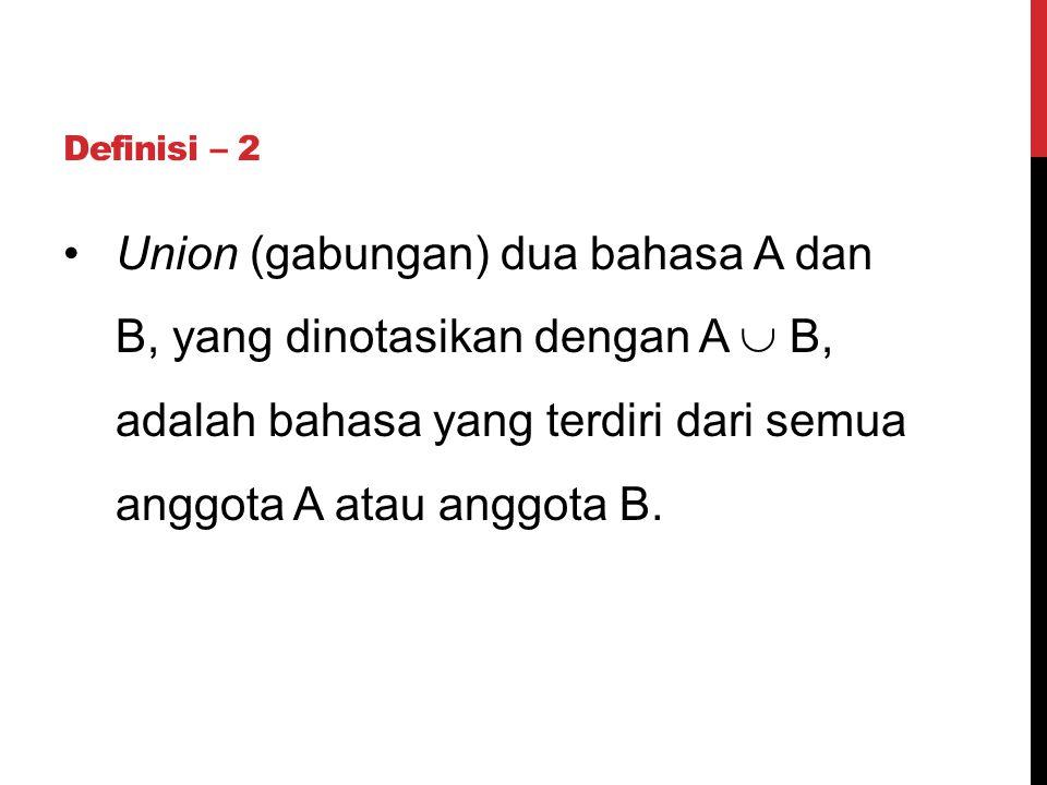Definisi – 2 Union (gabungan) dua bahasa A dan B, yang dinotasikan dengan A  B, adalah bahasa yang terdiri dari semua anggota A atau anggota B.