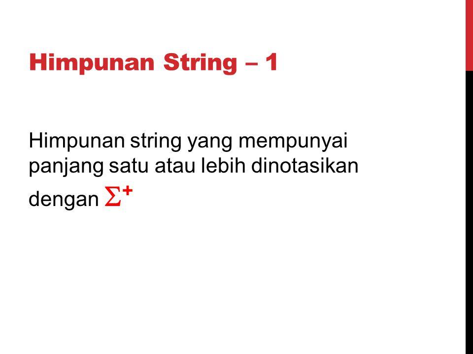 Himpunan String – 1 Himpunan string yang mempunyai panjang satu atau lebih dinotasikan dengan  +