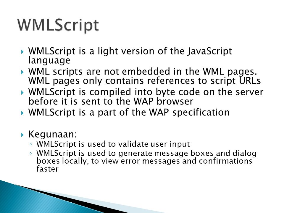  WMLScript is a light version of the JavaScript language  WML scripts are not embedded in the WML pages.