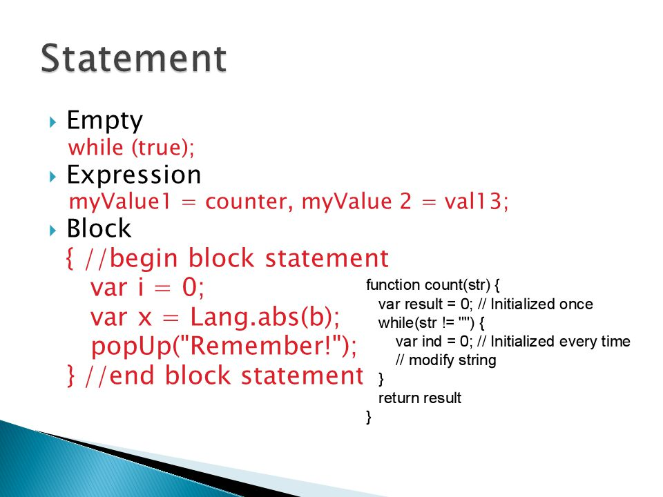  Empty while (true);  Expression myValue1 = counter, myValue 2 = val13;  Block { //begin block statement var i = 0; var x = Lang.abs(b); popUp( Remember! ); } //end block statement
