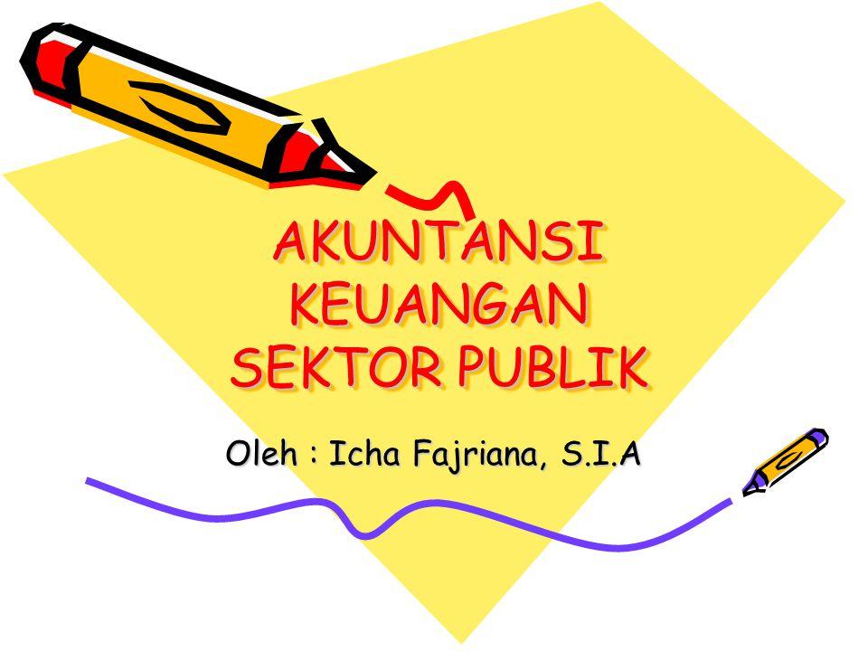 AKUNTANSI KEUANGAN SEKTOR PUBLIK Oleh : Icha Fajriana, S.I.A