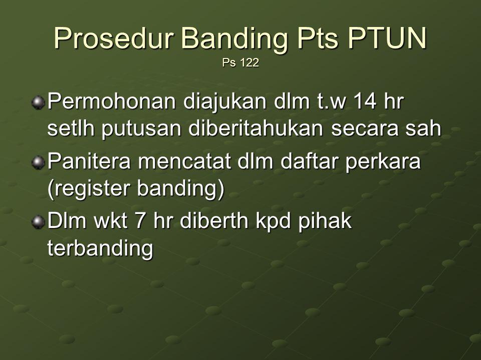 Prosedur Banding Pts PTUN Ps 122 Permohonan diajukan dlm t.w 14 hr setlh putusan diberitahukan secara sah Panitera mencatat dlm daftar perkara (register banding) Dlm wkt 7 hr diberth kpd pihak terbanding