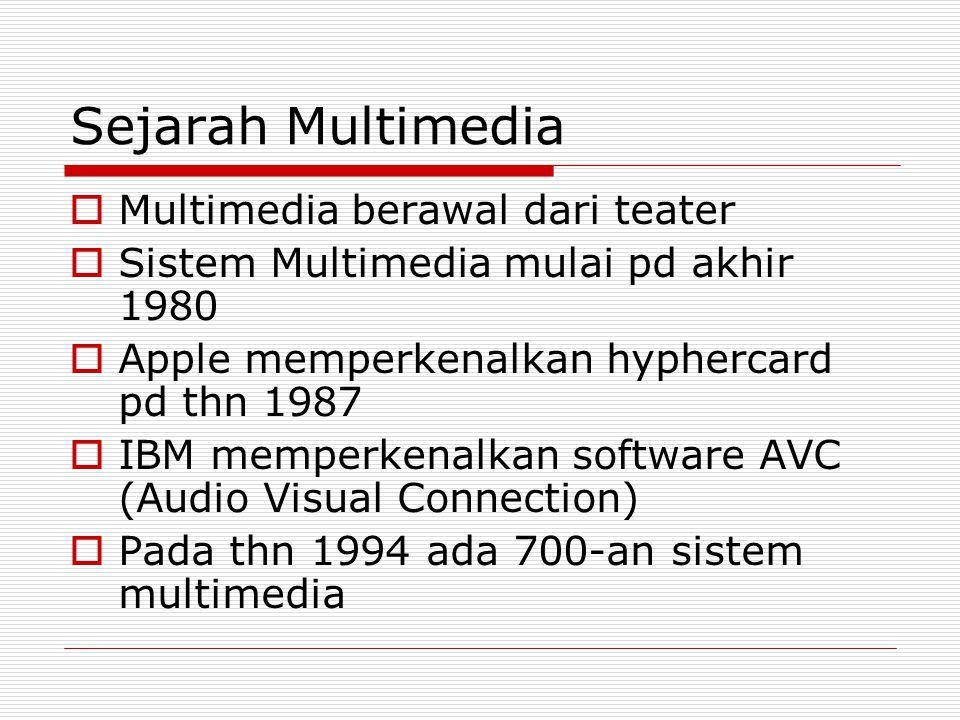 Sejarah Multimedia  Multimedia berawal dari teater  Sistem Multimedia mulai pd akhir 1980  Apple memperkenalkan hyphercard pd thn 1987  IBM memperkenalkan software AVC (Audio Visual Connection)  Pada thn 1994 ada 700-an sistem multimedia