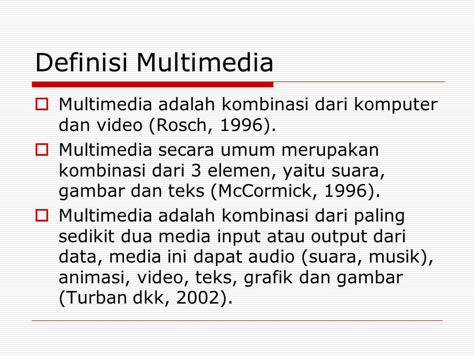 Definisi Multimedia  Multimedia adalah kombinasi dari komputer dan video (Rosch, 1996).  Multimedia secara umum merupakan kombinasi dari 3 elemen, y