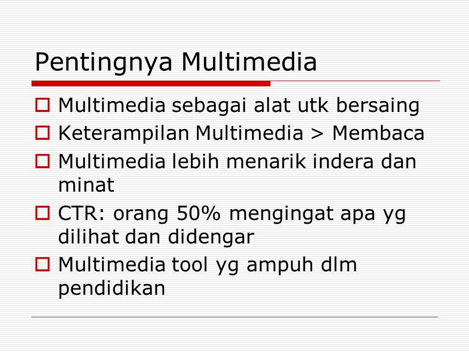 Pentingnya Multimedia  Multimedia sebagai alat utk bersaing  Keterampilan Multimedia > Membaca  Multimedia lebih menarik indera dan minat  CTR: or