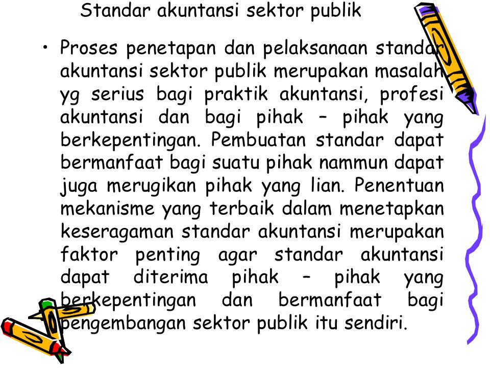 Standar akuntansi sektor publik Proses penetapan dan pelaksanaan standar akuntansi sektor publik merupakan masalah yg serius bagi praktik akuntansi, p