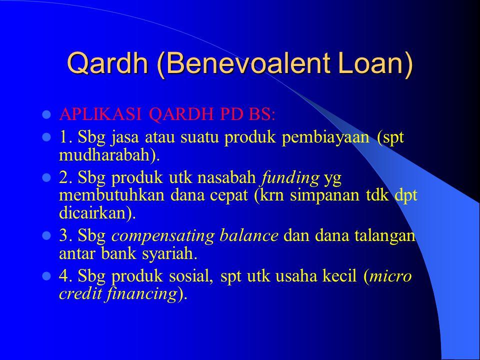 Qardh (Benevoalent Loan) APLIKASI QARDH PD BS: 1. Sbg jasa atau suatu produk pembiayaan (spt mudharabah). 2. Sbg produk utk nasabah funding yg membutu
