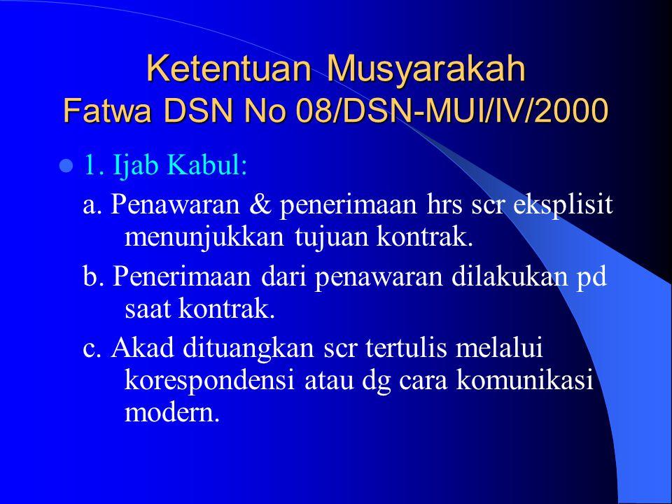 Ketentuan Musyarakah Fatwa DSN No 08/DSN-MUI/IV/2000 1. Ijab Kabul: a. Penawaran & penerimaan hrs scr eksplisit menunjukkan tujuan kontrak. b. Penerim