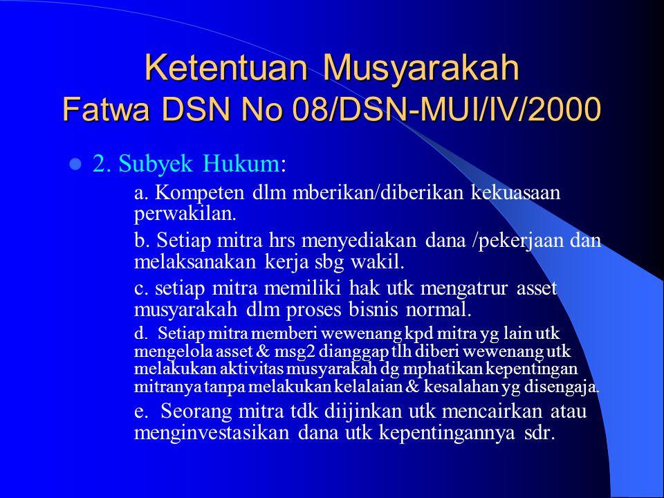 Ketentuan Musyarakah Fatwa DSN No 08/DSN-MUI/IV/2000 2. Subyek Hukum: a. Kompeten dlm mberikan/diberikan kekuasaan perwakilan. b. Setiap mitra hrs men