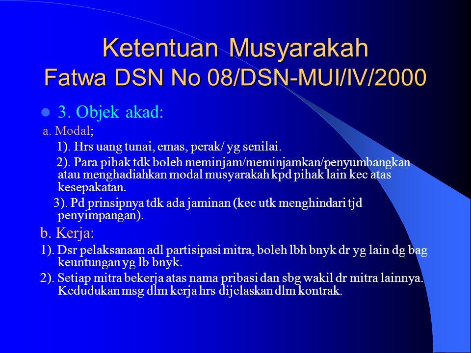 Ketentuan Musyarakah Fatwa DSN No 08/DSN-MUI/IV/2000 3. Objek akad: a. Modal; 1). Hrs uang tunai, emas, perak/ yg senilai. 2). Para pihak tdk boleh me