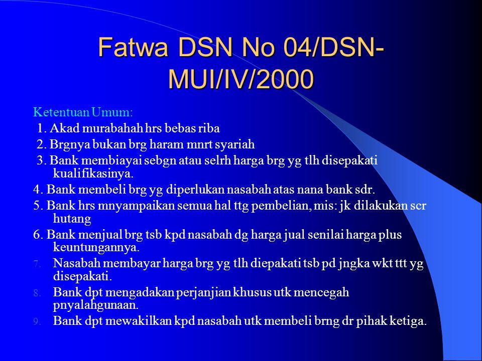 Fatwa DSN No 04/DSN- MUI/IV/2000 Ketentuan Umum: 1. Akad murabahah hrs bebas riba 2. Brgnya bukan brg haram mnrt syariah 3. Bank membiayai sebgn atau