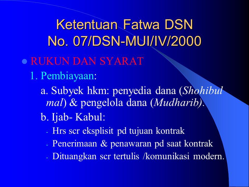 Ketentuan Fatwa DSN No. 07/DSN-MUI/IV/2000 RUKUN DAN SYARAT 1. Pembiayaan: a. Subyek hkm: penyedia dana (Shohibul mal) & pengelola dana (Mudharib). b.
