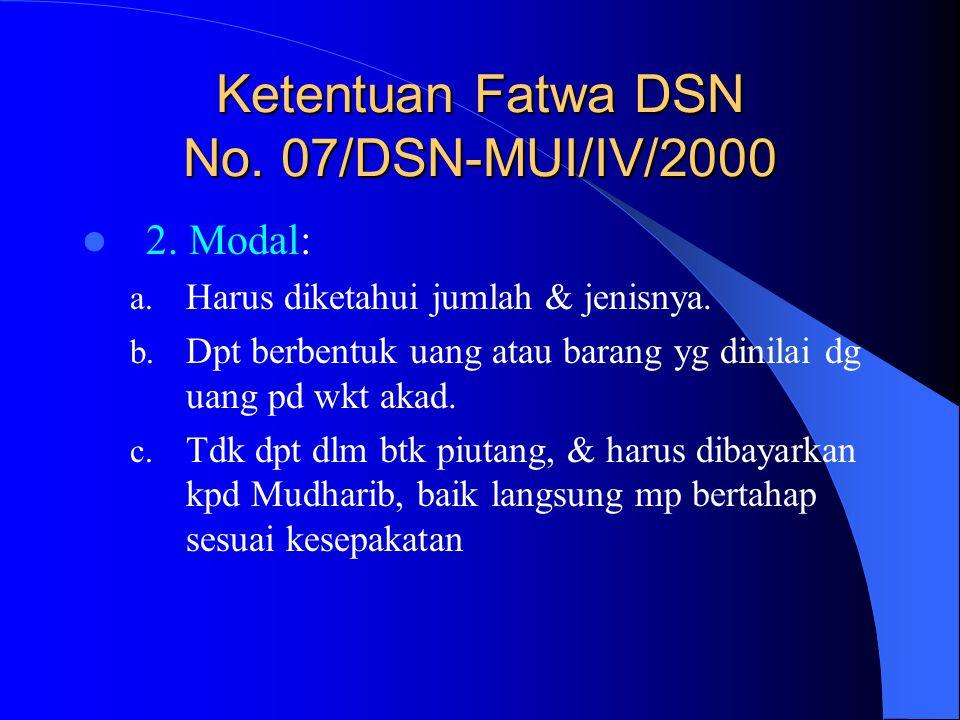 Ketentuan Fatwa DSN No. 07/DSN-MUI/IV/2000 2. Modal: a. Harus diketahui jumlah & jenisnya. b. Dpt berbentuk uang atau barang yg dinilai dg uang pd wkt