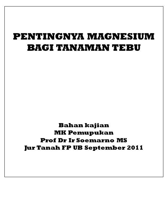 PENTINGNYA MAGNESIUM BAGI TANAMAN TEBU Bahan kajian MK Pemupukan Prof Dr Ir Soemarno MS Jur Tanah FP UB September 2011
