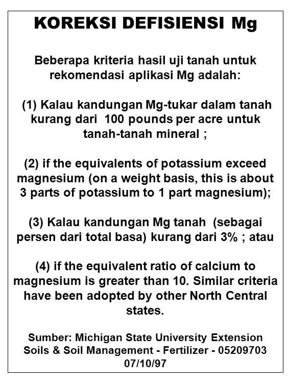 KOREKSI DEFISIENSI Mg Beberapa kriteria hasil uji tanah untuk rekomendasi aplikasi Mg adalah: (1) Kalau kandungan Mg-tukar dalam tanah kurang dari 100