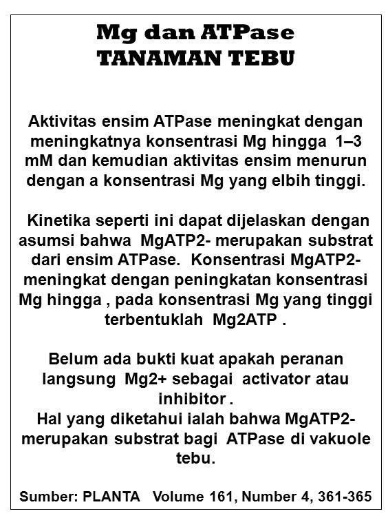 Mg dan ATPase TANAMAN TEBU Aktivitas ensim ATPase meningkat dengan meningkatnya konsentrasi Mg hingga 1–3 mM dan kemudian aktivitas ensim menurun dengan a konsentrasi Mg yang elbih tinggi.