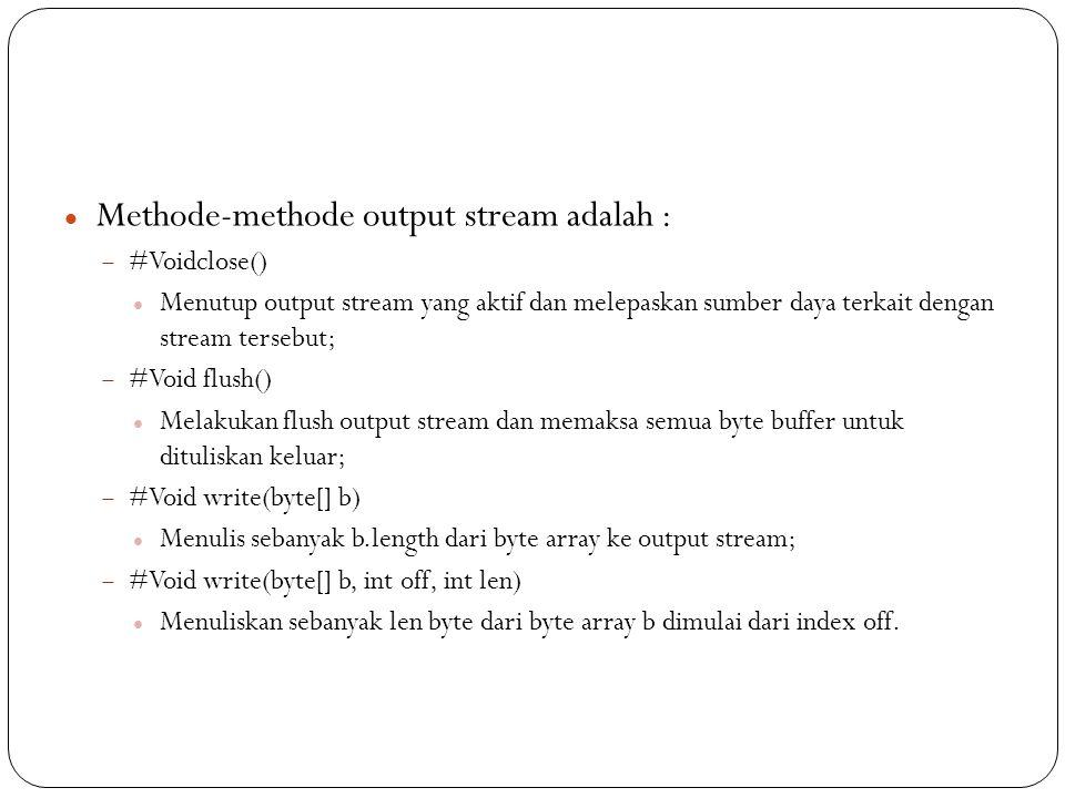Methode-methode output stream adalah :  #Voidclose() Menutup output stream yang aktif dan melepaskan sumber daya terkait dengan stream tersebut;  #Void flush() Melakukan flush output stream dan memaksa semua byte buffer untuk dituliskan keluar;  #Void write(byte[] b) Menulis sebanyak b.length dari byte array ke output stream;  #Void write(byte[] b, int off, int len) Menuliskan sebanyak len byte dari byte array b dimulai dari index off.