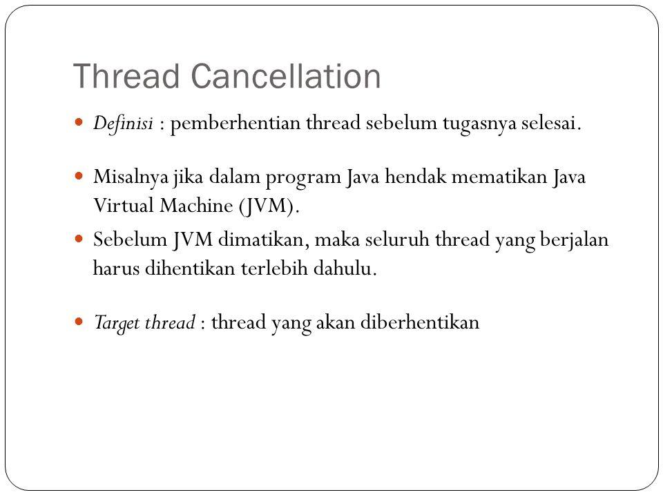 Thread Cancellation Definisi : pemberhentian thread sebelum tugasnya selesai.
