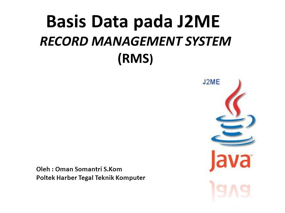 Basis Data pada J2ME RECORD MANAGEMENT SYSTEM (RMS ) Oleh : Oman Somantri S.Kom Poltek Harber Tegal Teknik Komputer