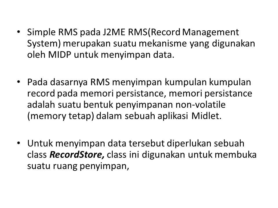 Simple RMS pada J2ME RMS(Record Management System) merupakan suatu mekanisme yang digunakan oleh MIDP untuk menyimpan data. Pada dasarnya RMS menyimpa