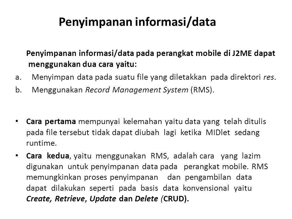 Penyimpanan informasi/data pada perangkat mobile di J2ME dapat menggunakan dua cara yaitu: a.Menyimpan data pada suatu file yang diletakkan pada direk