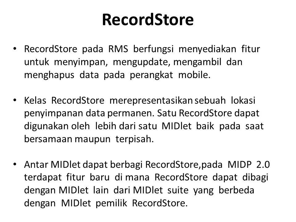 RecordStore RecordStore pada RMS berfungsi menyediakan fitur untuk menyimpan, mengupdate, mengambil dan menghapus data pada perangkat mobile. Kelas Re