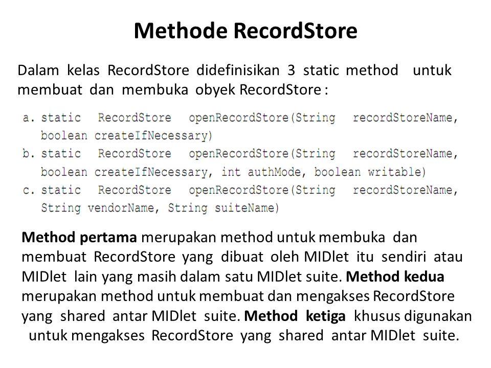 Methode RecordStore Dalam kelas RecordStore didefinisikan 3 static method untuk membuat dan membuka obyek RecordStore : Method pertama merupakan metho