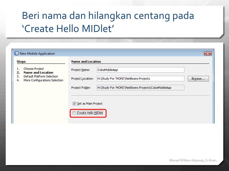 Beri nama dan hilangkan centang pada 'Create Hello MIDlet' Marsel Willem Aipassa, S. Kom.