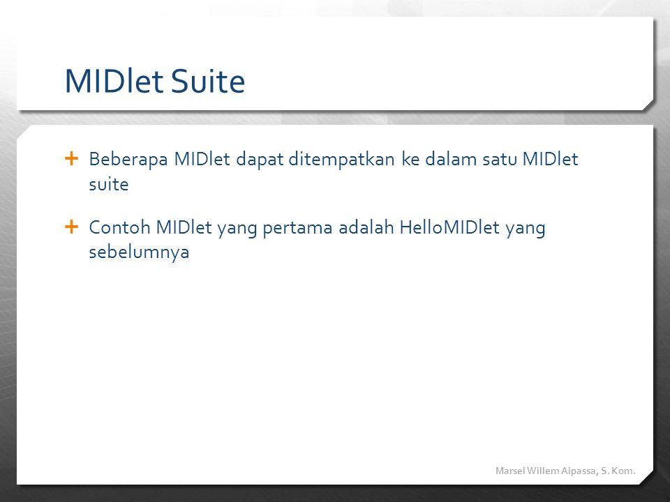 MIDlet Suite  Beberapa MIDlet dapat ditempatkan ke dalam satu MIDlet suite  Contoh MIDlet yang pertama adalah HelloMIDlet yang sebelumnya Marsel Wil