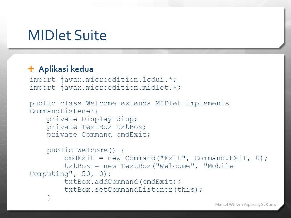 MIDlet Suite  Aplikasi kedua Marsel Willem Aipassa, S. Kom. import javax.microedition.lcdui.*; import javax.microedition.midlet.*; public class Welco