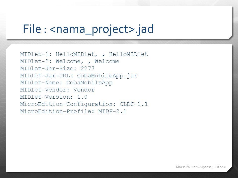 File :.jad MIDlet-1: HelloMIDlet,, HelloMIDlet MIDlet-2: Welcome,, Welcome MIDlet-Jar-Size: 2277 MIDlet-Jar-URL: CobaMobileApp.jar MIDlet-Name: CobaMo