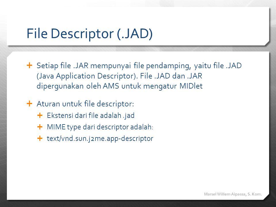 File Descriptor (.JAD)  Setiap file.JAR mempunyai file pendamping, yaitu file.JAD (Java Application Descriptor). File.JAD dan.JAR dipergunakan oleh A